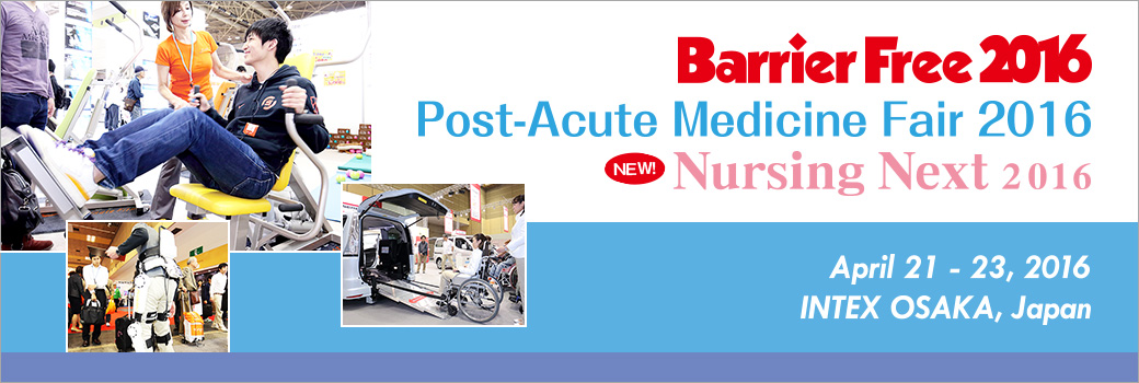 Barrier Free 2016 Post-Acute Medicine Fair 2016 Nursing Next 2016 April 21-23, 2016 INTEX OSAKA, Japan